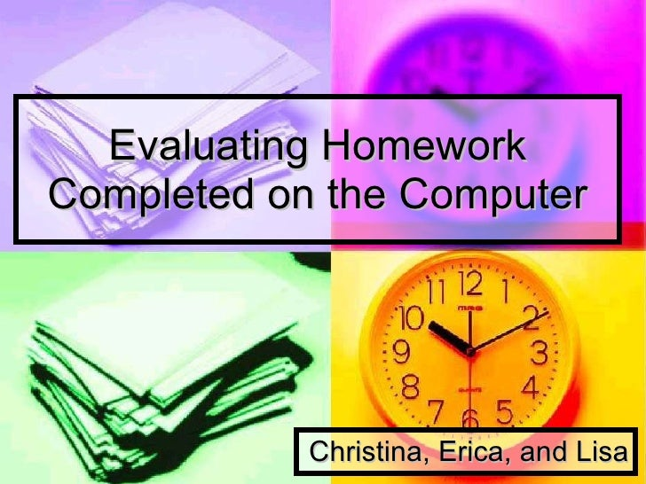 Evaluating Homework Completed on the Computer Christina, Erica, and Lisa