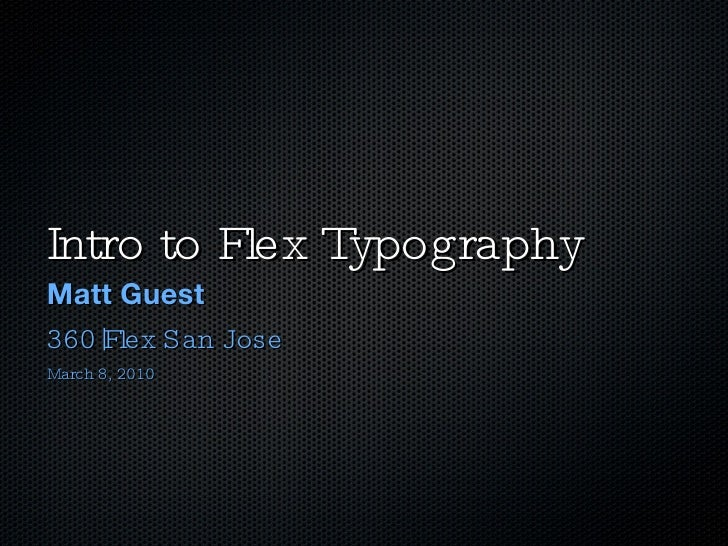 Intro to Flex Typography <ul><li>Matt Guest </li></ul><ul><li>360|Flex San Jose </li></ul><ul><li>March 8, 2010 </li></ul>
