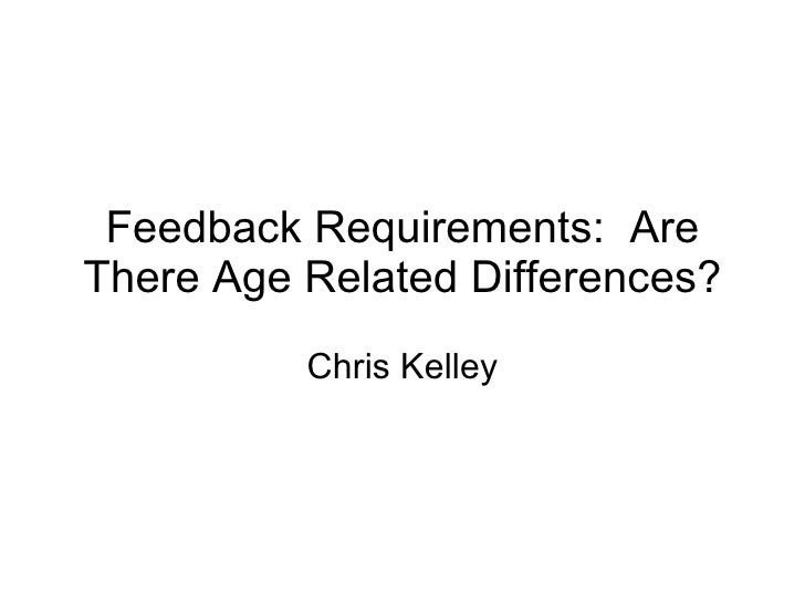 Feedback Requirements:  Are There Age Related Differences? Chris Kelley