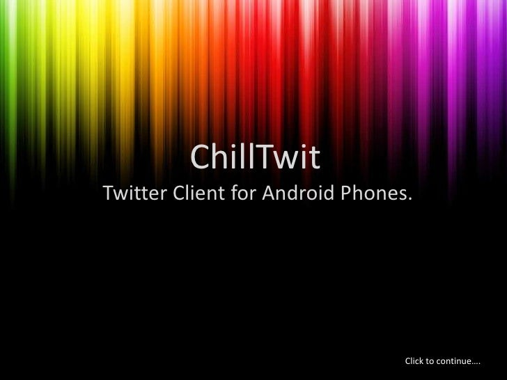 ChillTwit<br /> Twitter Client for Android Phones.<br />Click to continue….<br />