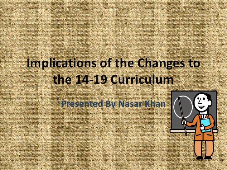 Implications of the Changes to the 14-19 Curriculum<br />Presented By Nasar Khan<br />