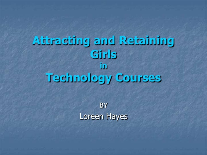 Attracting and RetainingGirlsinTechnology Courses<br />BY<br />Loreen Hayes<br />