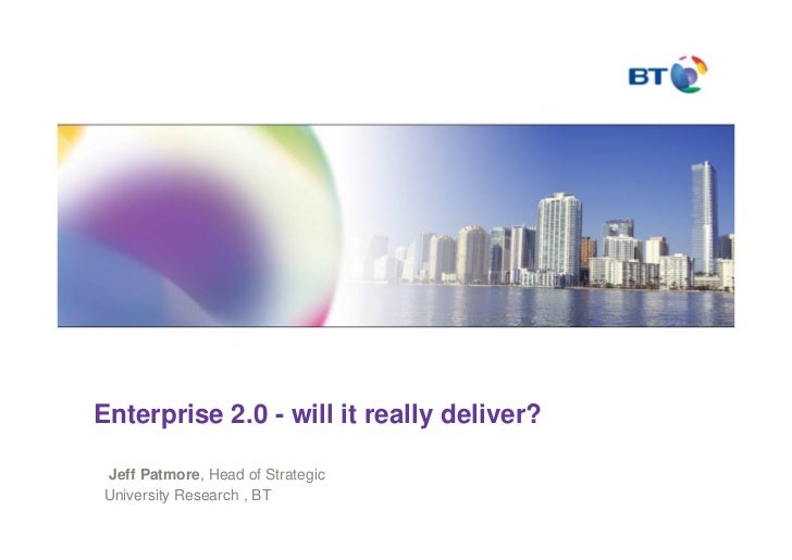 Enterprise 2.0 - will it really deliver?  Jeff Patmore, Head of Strategic University Research , BT