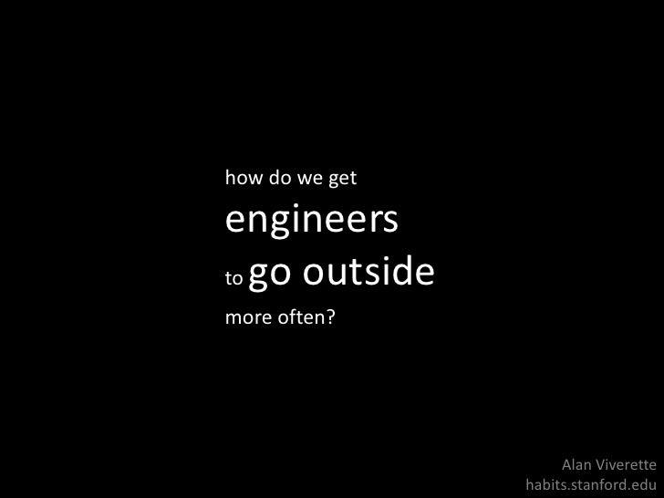 how do we get<br />engineers <br />to go outside<br />more often?<br />Alan Viverette<br />habits.stanford.edu<br />