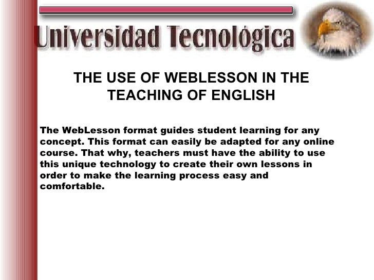 THE USE OF WEBLESSON IN THE TEACHING OF ENGLISH <ul><ul><li>The WebLesson format guides student learning for any con...