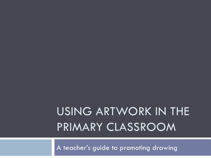 USING ARTWORK IN THE PRIMARY CLASSROOM A teacher's guide to promoting drawing