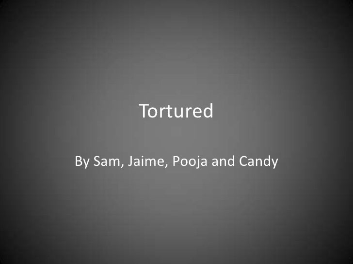 Tortured<br />By Sam, Jaime, Pooja and Candy <br />