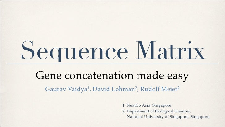Sequence Matrix  Gene concatenation made easy   Gaurav Vaidya1, David Lohman2, Rudolf Meier2                             1...