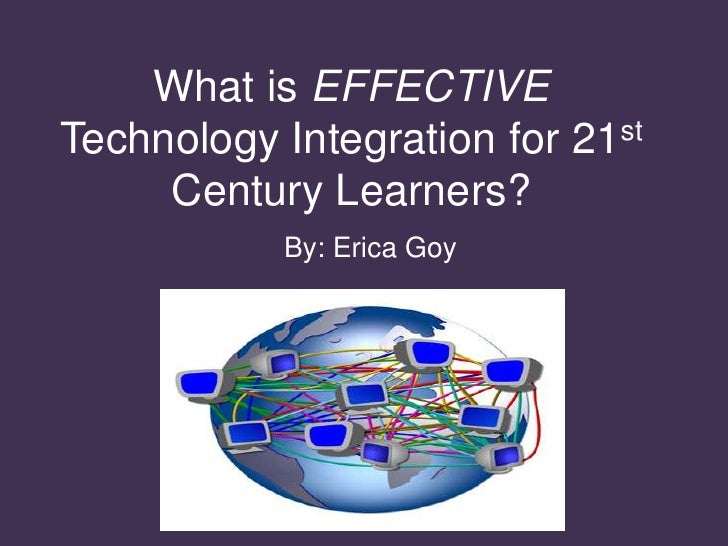 What is EFFECTIVE Technology Integration for 21st Century Learners?<br />   By: Erica Goy<br />