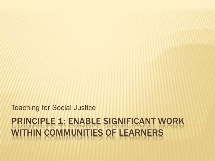 Principle 1: Enable significant work within communities of learners<br />Teaching for Social Justice<br />