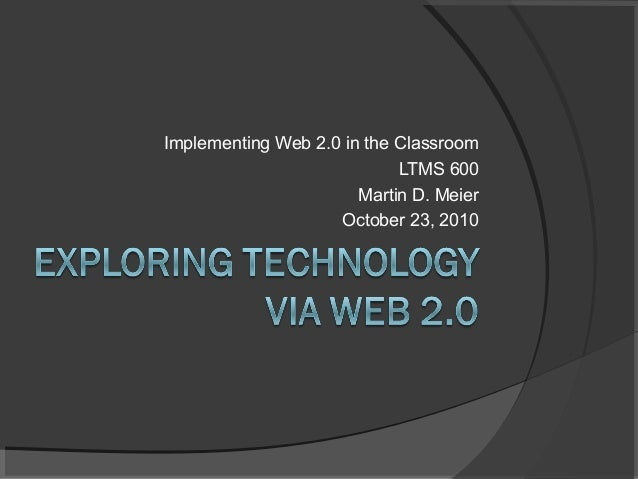 Implementing Web 2.0 in the Classroom LTMS 600 Martin D. Meier October 23, 2010