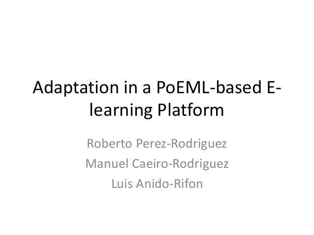 Adaptation in a PoEML-based E- learning Platform Roberto Perez-Rodriguez Manuel Caeiro-Rodriguez Luis Anido-Rifon