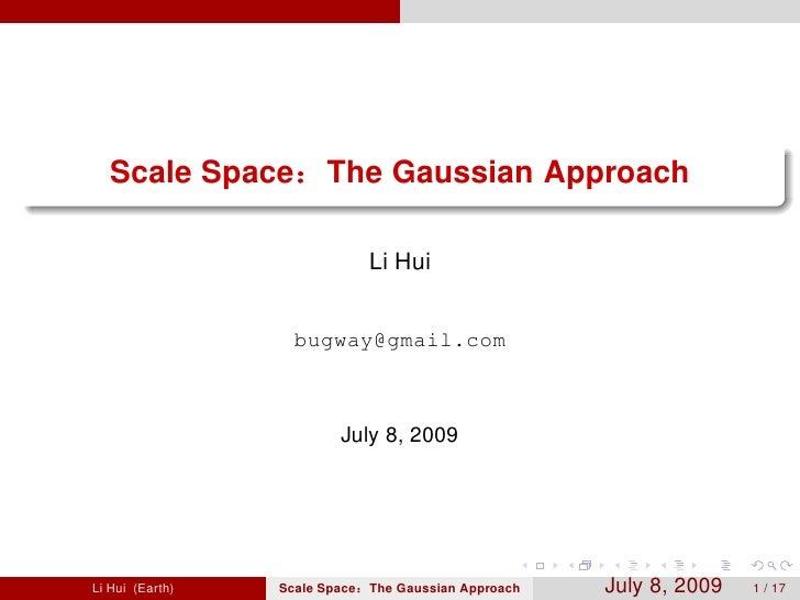 Scale Space         The Gaussian Approach                               Li Hui                   bugway@gmail.com         ...