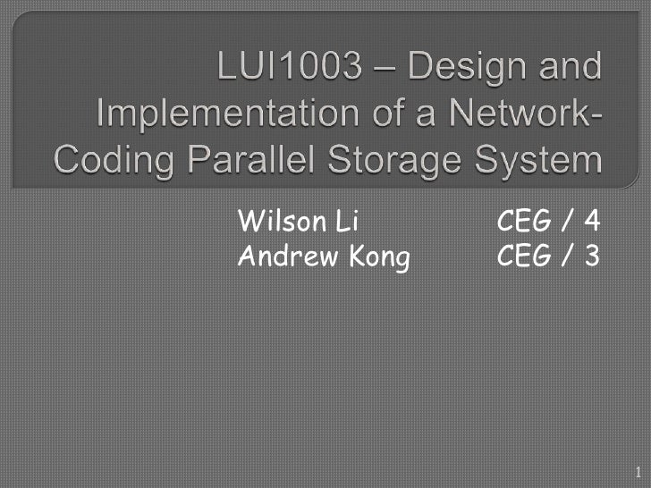 LUI1003 – Design and Implementation of a Network-Coding Parallel Storage System<br />Wilson LiCEG / 4<br />Andrew Kong...