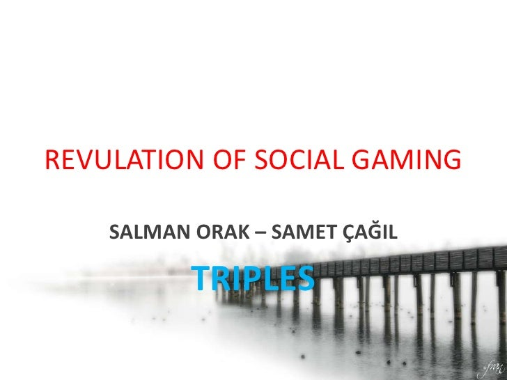 REVULATION OF SOCIAL GAMING<br />SALMAN ORAK – SAMET ÇAĞIL<br />TRIPLES<br />
