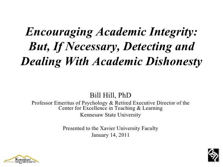 Encouraging Academic Integrity: But, If Necessary, Detecting and Dealing With Academic Dishonesty Bill Hill, PhD Professor...