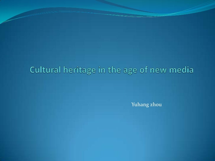 Cultural heritage in the age of new media<br />Yuhang zhou<br />