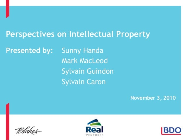 Perspectives on Intellectual Property Presented by: Sunny Handa Mark MacLeod Sylvain Guindon Sylvain Caron November 3, 2010
