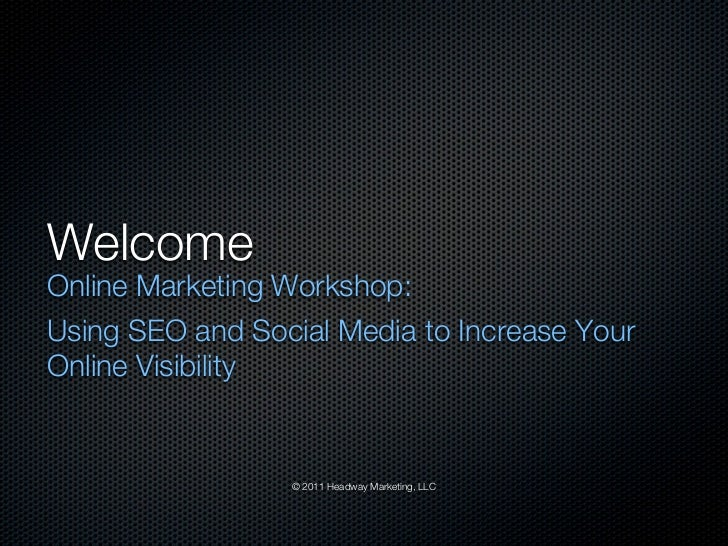 WelcomeOnline Marketing Workshop:Using SEO and Social Media to Increase YourOnline Visibility                 © 2011 Headw...