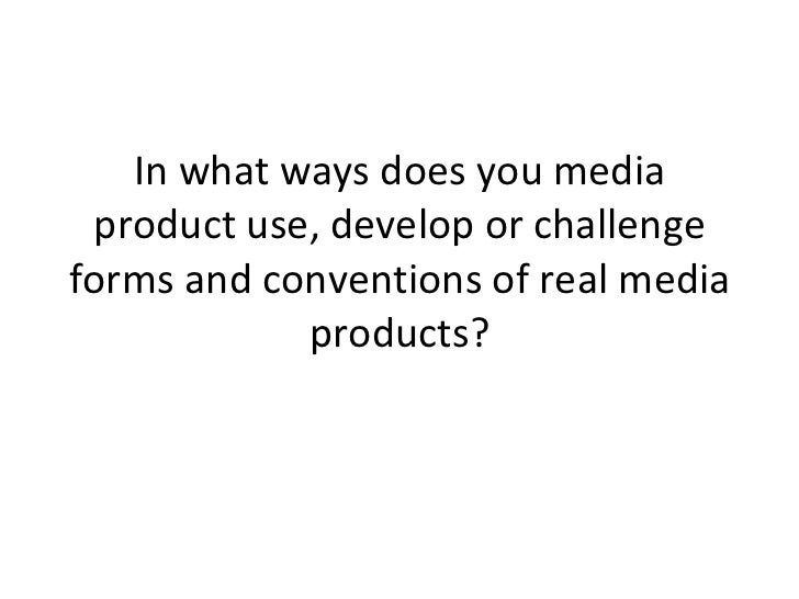 In what ways does you media product use, develop or challenge forms and conventions of real media products?