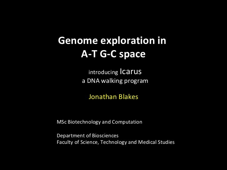 Genome exploration in  A-T G-C space introducing   Icarus a DNA walking program Jonathan Blakes MSc Biotechnology and Comp...