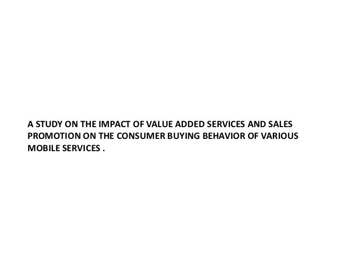 A STUDY ON THE IMPACT OF VALUE ADDED SERVICES AND SALES PROMOTION ON THE CONSUMER BUYING BEHAVIOR OF VARIOUS MOBILE SERVIC...