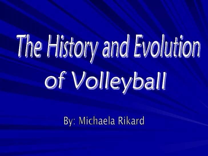 The History and Evolution  of Volleyball By: Michaela Rikard