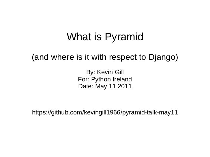 What is Pyramid (and where is it with respect to Django) By: Kevin Gill For: Python Ireland Date: May 11 2011 https://gith...