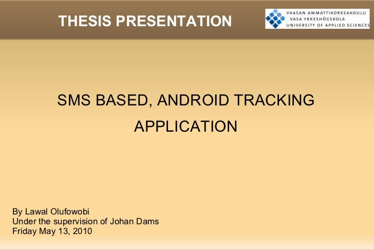 THESIS PRESENTATION SMS BASED, ANDROID TRACKING APPLICATION By Lawal Olufowobi Under the supervision of Johan Dams Friday ...
