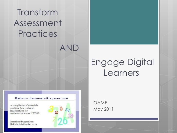 Transform <br />Assessment <br />Practices<br />AND<br /> Engage Digital Learners<br />OAME <br />May 2011<br />