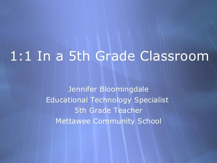 1:1 In a 5th Grade Classroom Jennifer Bloomingdale Educational Technology Specialist  5th Grade Teacher Mettawee Community...
