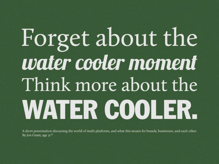 Forget about the Water Cooler Moment, and more about the water cooler.