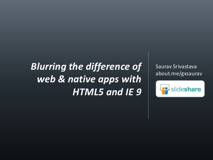 Saurav Srivastava<br />about.me/gxsaurav<br />Blurring the difference of web & native apps with HTML5 and IE 9<br />