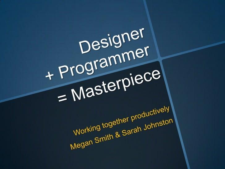 Designer + Programmer<br />= Masterpiece<br />Working together productively<br />Megan Smith & Sarah Johnston<br />