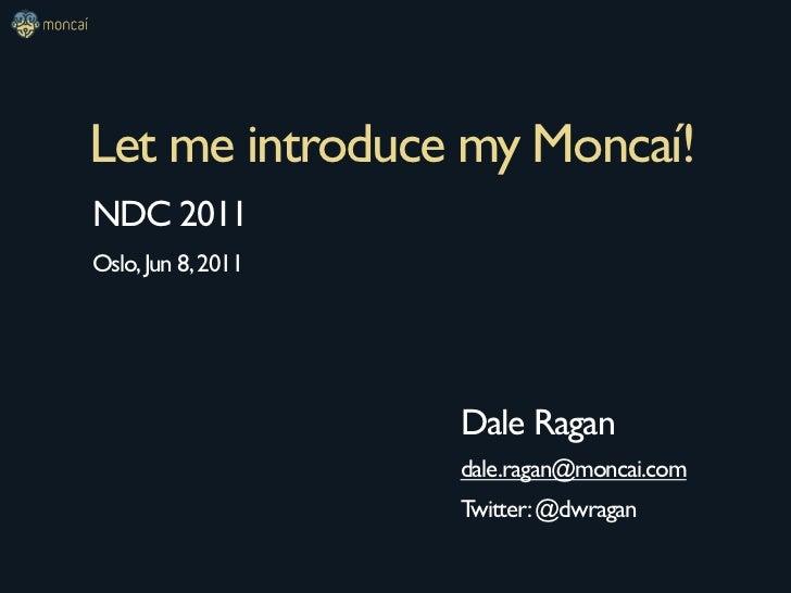 Let me introduce my Moncaí!NDC 2011Oslo, Jun 8, 2011                    Dale Ragan                    dale.ragan@moncai.co...