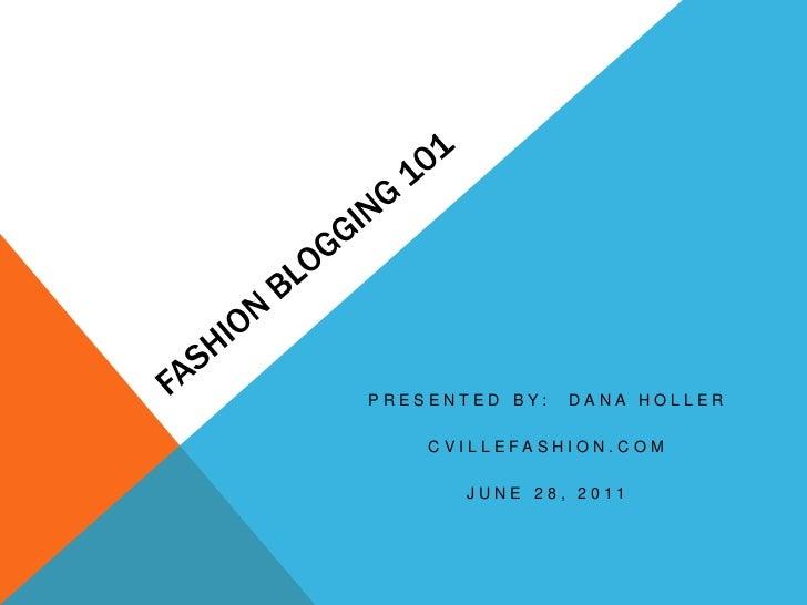 Fashion Blogging 101<br />Presented by:  Dana Holler<br />CvilleFashion.com<br />June 28, 2011<br />