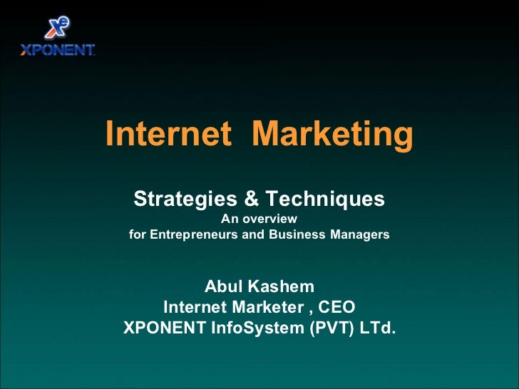 Strategies & Techniques An overview for Entrepreneurs and Business Managers Abul Kashem Internet Marketer , CEO XPONENT In...