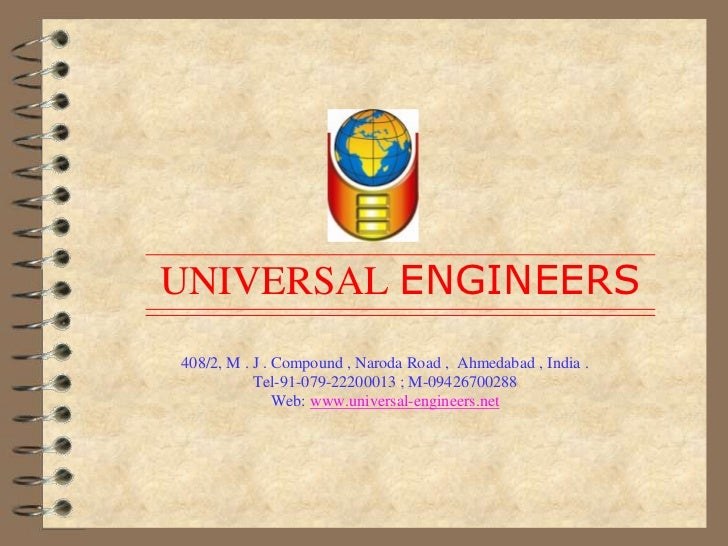 UNIVERSAL ENGINEERS408/2, M . J . Compound , Naroda Road ,  Ahmedabad , India .Tel-91-079-22200013 ; M-09426700288Web: ...