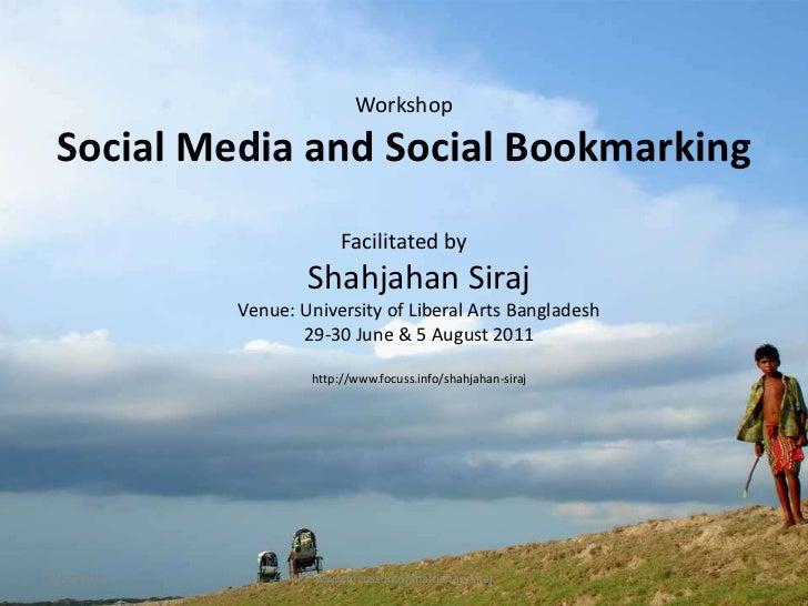 Workshop Social Media and Social Bookmarking<br />Facilitated byShahjahanSirajVenue: University of Liberal Arts Bangladesh...