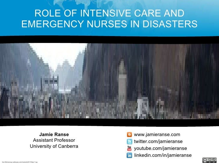 ROLE OF INTENSIVE CARE AND EMERGENCY NURSES IN DISASTERS Jamie Ranse Assistant Professor University of Canberra www.jamier...