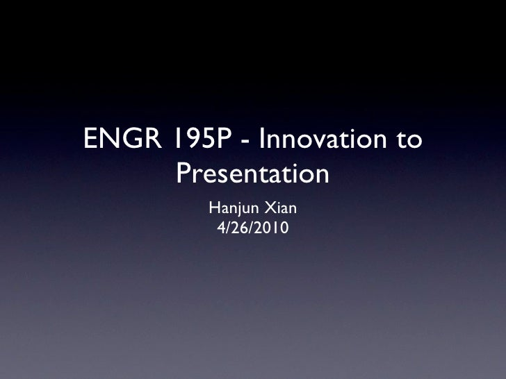 ENGR 195P - Innovation to     Presentation         Hanjun Xian          4/26/2010