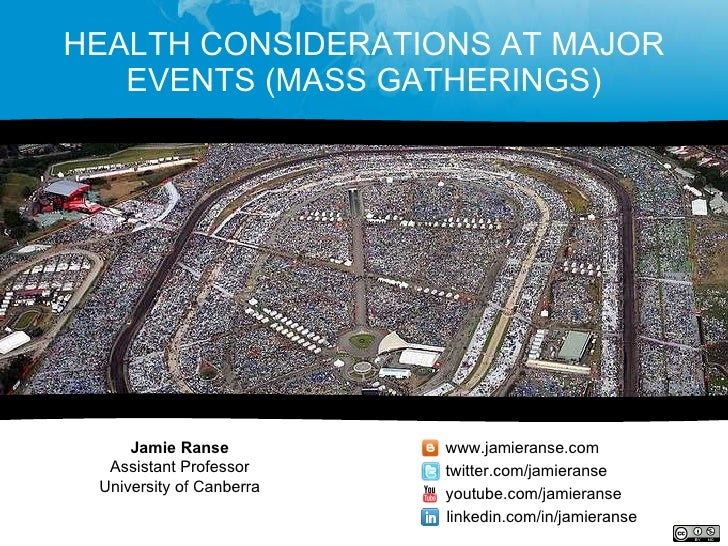 HEALTH CONSIDERATIONS AT MAJOR EVENTS (MASS GATHERINGS) Jamie Ranse Assistant Professor University of Canberra www.jamiera...