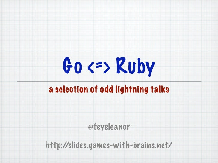 Go <=> Ruby a selection of odd lightning talks            @feyeleanorhttp://slides.games-with-brains.net/