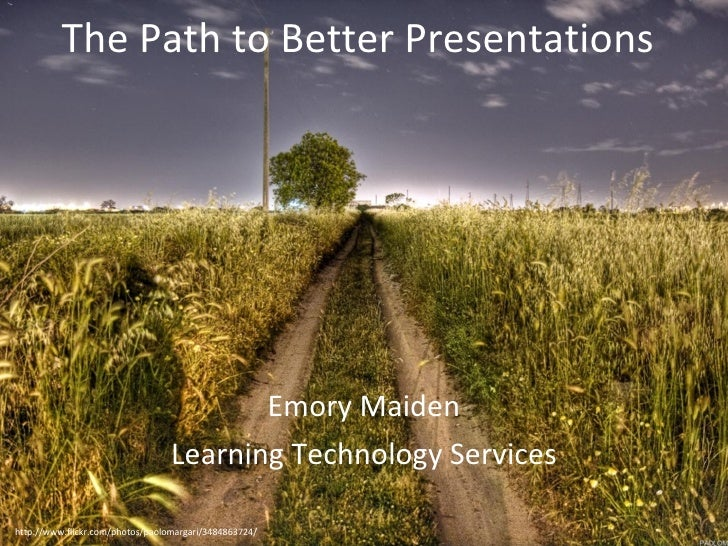 The Path to Better Presentations Emory Maiden Learning Technology Services http://www.flickr.com/photos/paolomargari/34848...