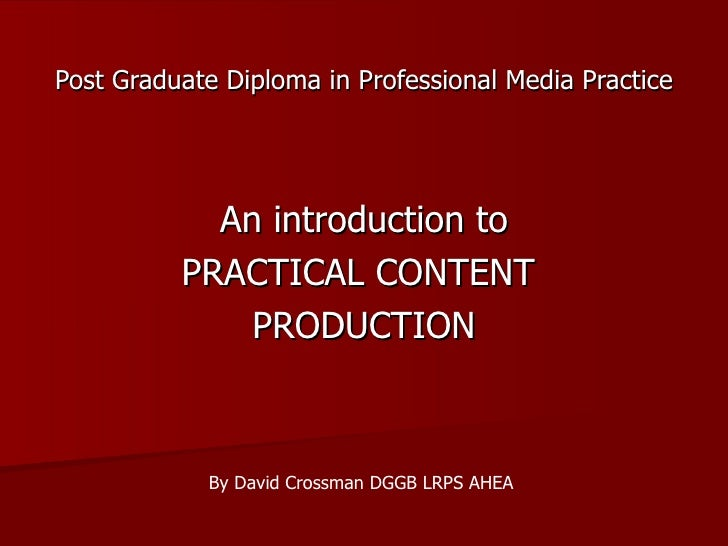 Post Graduate Diploma in Professional Media Practice   An introduction to PRACTICAL CONTENT  PRODUCTION By David Crossman ...