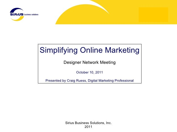 Simplifying Online Marketing Designer Network Meeting October 10, 2011 Presented by Craig Ruess, Digital Marketing Profess...