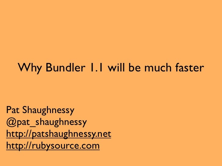 Why Bundler 1.1 will be much fasterPat Shaughnessy@pat_shaughnessyhttp://patshaughnessy.nethttp://rubysource.com