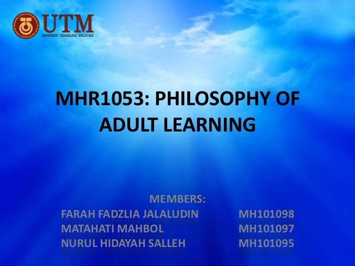 MHR1053: PHILOSOPHY OF   ADULT LEARNING               MEMBERS:FARAH FADZLIA JALALUDIN   MH101098MATAHATI MAHBOL           ...