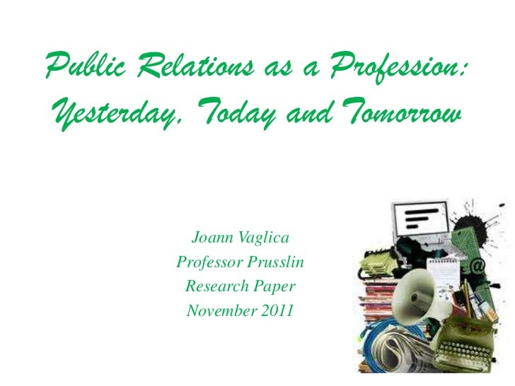 Public Relations as a Profession:Yesterday, Today and Tomorrow            Joann Vaglica          Professor Prusslin       ...