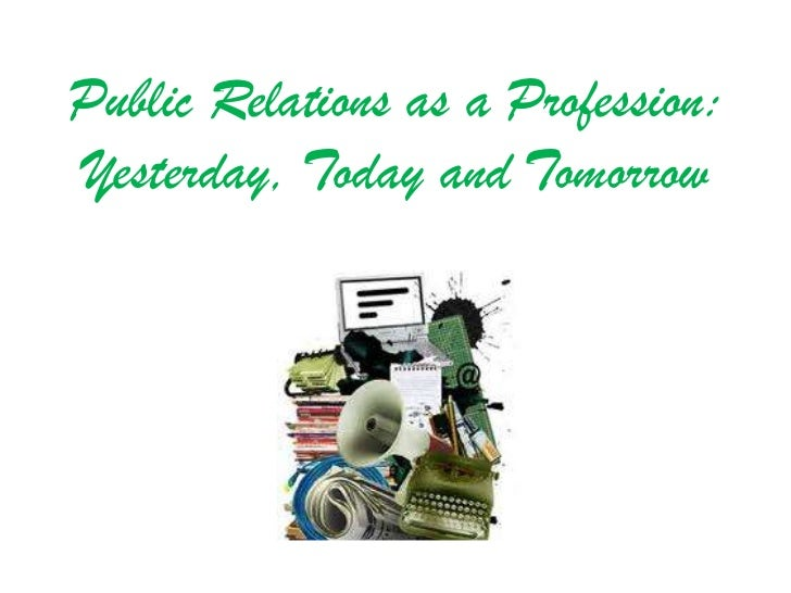Public Relations as a Profession:Yesterday, Today and Tomorrow